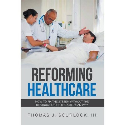 Reforming Healthcare - by  Thomas J Scurlock (Paperback)