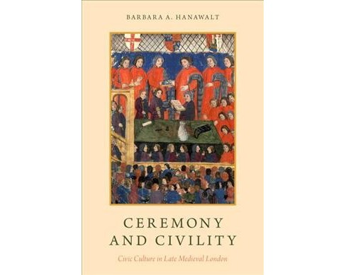 Ceremony and Civility : Civic Culture in Late Medieval London (Hardcover) (Barbara A. Hanawalt) - image 1 of 1