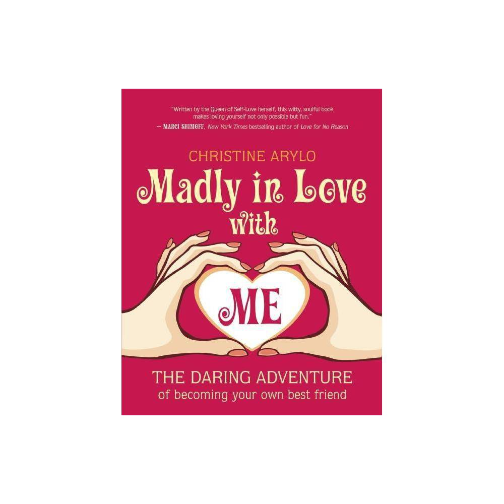 Madly in Love with Me - by Christine Arylo (Paperback)  Written by the Queen of Self-Love herself, this witty, soulful book makes loving yourself not only possible but fun.  -- Marci Shimoff, New York Times bestselling author of Love for No Reason  Christine Arylo turns the elusive task of learning to love yourself into a concrete, how-to, doable path that anyone can master. This is by far one of my all-time favorite books.  -- Rhonda Britten, Emmy Award winner and author of Fearless Living  Madly in Love with ME is like a magic elixir -- just the potion we need to recapture that powerful, transformational force of loving ourselves fully and fiercely.  -- Meggan Watterson, author of Reveal  Christine Arylo can help you know yourself, accept yourself, delight in yourself, and love yourself for real and for keeps. The result: you'll shine more light, radiate more charisma, generate more power, and have more fun.  -- Victoria Moran, author of Creating a Charmed Life  Much more than a self-help book, Madly in Love with ME is an illuminated self-love guidebook that shows you exactly how to love yourself well and live your happiest life -- no matter what.  -- SARK, artist and author of Glad No Matter What  There's a difference between liking yourself and loving yourself; there's a difference between self-esteem and self-care. Transformational teacher Arylo has made a career out of teaching women what those differences are....[This book] unflinchingly affirms every woman's right to love and care for herself first. Arylo makes the case with such enthusiasm and logic that, by the time the reader gets to the Forty Day Self-Love Practice protocol at the end of the book, it's difficult not to sign on and give it a try....A terrific gift for special women.  -- Anna Jedrziewski, Retailing Insight  Arylo's (Choosing ME before WE) unabashedly positive, step-by-step workbook is designed to help women take the compassion, appreciation, and care one would lavish on a companion, and re
