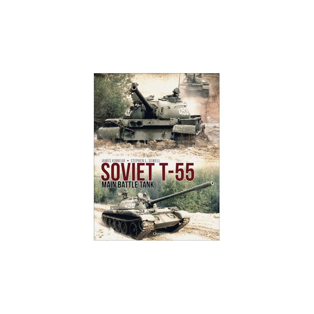Soviet T-55 Main Battle Tank - by James Kinnear & Stephen Sewell (Hardcover)