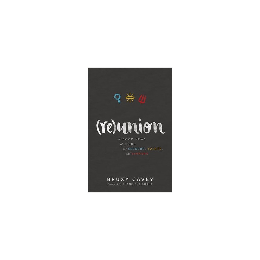 Reunion : The Good News of Jesus for Seekers, Saints, and Sinners - Reprint by Bruxy Cavey (Paperback)