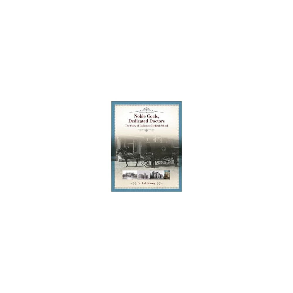 Noble Goals, Dedicated Doctors : The Story of Dalhousie Medical School - (Hardcover)