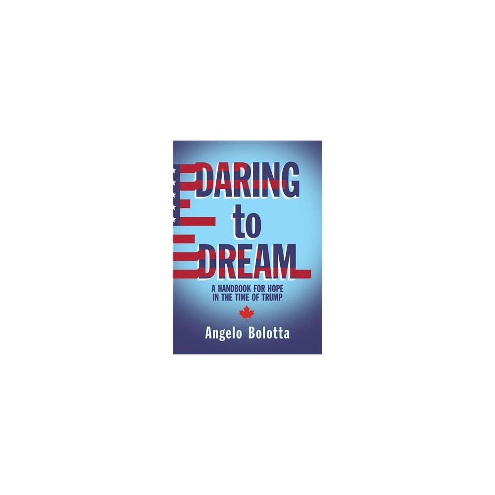 Daring to Dream : A Handbook for Hope in the Time of Trump - by Angelo Bolotta (Paperback)