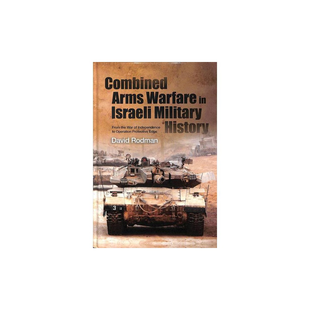 Combined Arms Warfare in Israeli Military History : From the War of Independence to Operation Protective