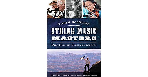 North Carolina String Music Masters : Old-Time and Bluegrass Legends (Paperback) (Elizabeth A. Carlson) - image 1 of 1