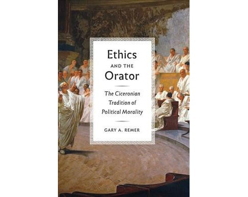 Ethics and the Orator : The Ciceronian Tradition of Political Morality (Hardcover) (Gary A. Remer) - image 1 of 1