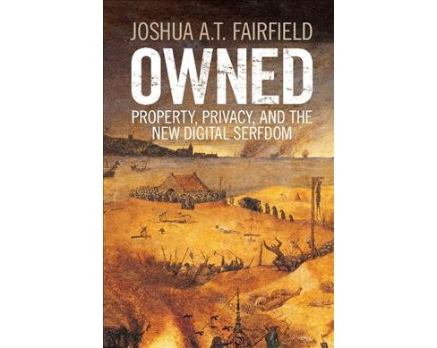 Owned : Property, Privacy, and the New Digital Serfdom (Paperback) (Joshua A. T. Fairfield) - image 1 of 1