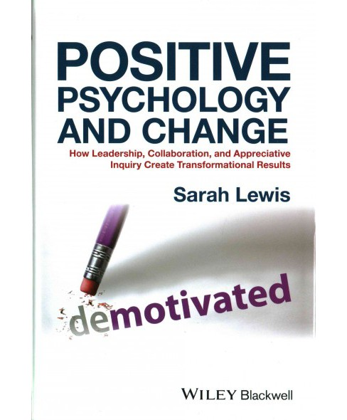 Positive Psychology and Change : How Leadership, Collaboration, and Appreciative Inquiry Create - image 1 of 1