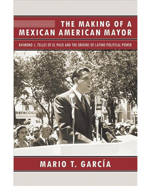 Making of a Mexican American Mayor : Raymond L. Telles of El Paso and the Origins of Latino Political - image 1 of 1