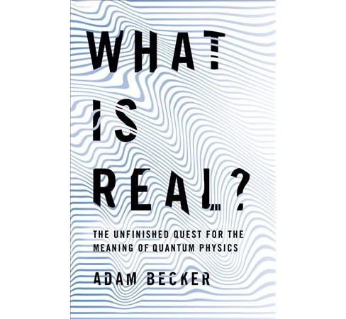 What Is Real? : The Unfinished Quest for the Meaning of Quantum Physics -  by Adam Becker (Hardcover) - image 1 of 1