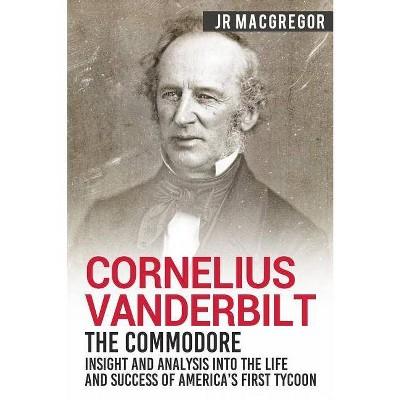 Cornelius Vanderbilt - The Commodore - (Business Biographies and Memoirs - Titans of Indus) by  J R MacGregor (Paperback)