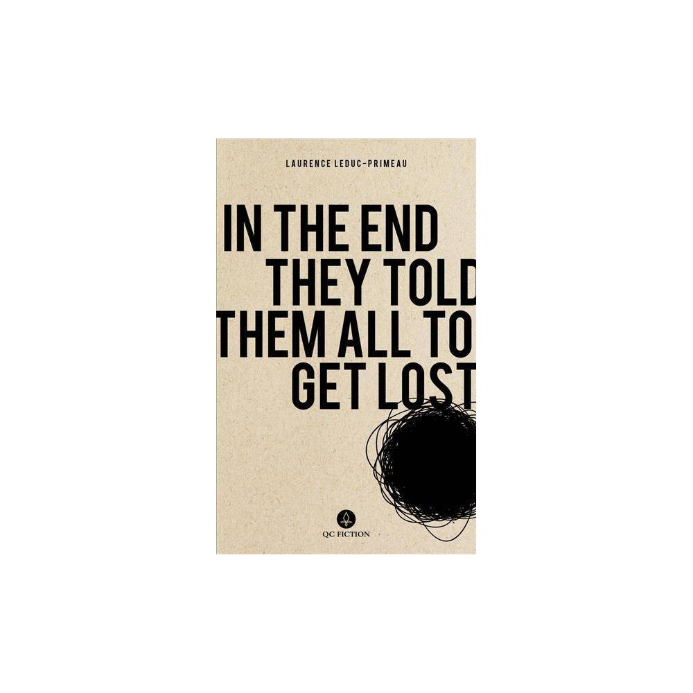 In the End They Told Them All to Get Lost - by Laurence Leduc-primeau (Paperback) We're never quite sure what made Chloé take a flight to an unnamed country in South America. There she lives in self-imposed exile following a suicide attempt. This series of short vignettes provides a glimpse of Chloé's scattered thoughts as she attempts to adjust to life in a new setting and recover from her depressive episode. Amidst the quirky observational humor of her internal monologue, a story of loneliness emerges as she tries (for the most part unsuccessfully) to form meaningful connections with the people she meets—and does her best to avoid—in her new surroundings. At times biting and sarcastic, at times beautiful and reflective, this debut novel takes an intimate look at depression, with a sharp and witty narrator who rides the line between self-aware and self-deprecating.