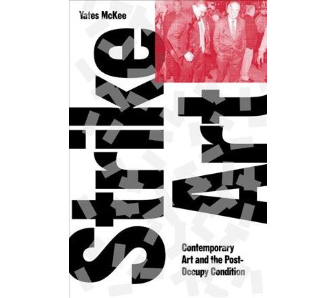 Strike Art : Contemporary Art and the Post-Occupy Condition (Reprint) (Paperback) (Yates McKee) - image 1 of 1