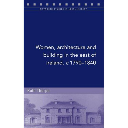 Women, Architecture and Building in the East of Ireland, C.1790-1840 - by  Ruth Thorpe (Paperback) - image 1 of 1