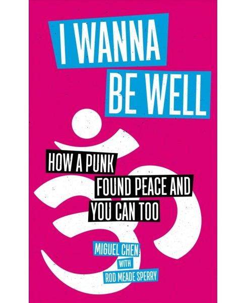 I Wanna Be Well : How a Punk Found Peace and You Can Too -  by Miguel Chen (Paperback) - image 1 of 1