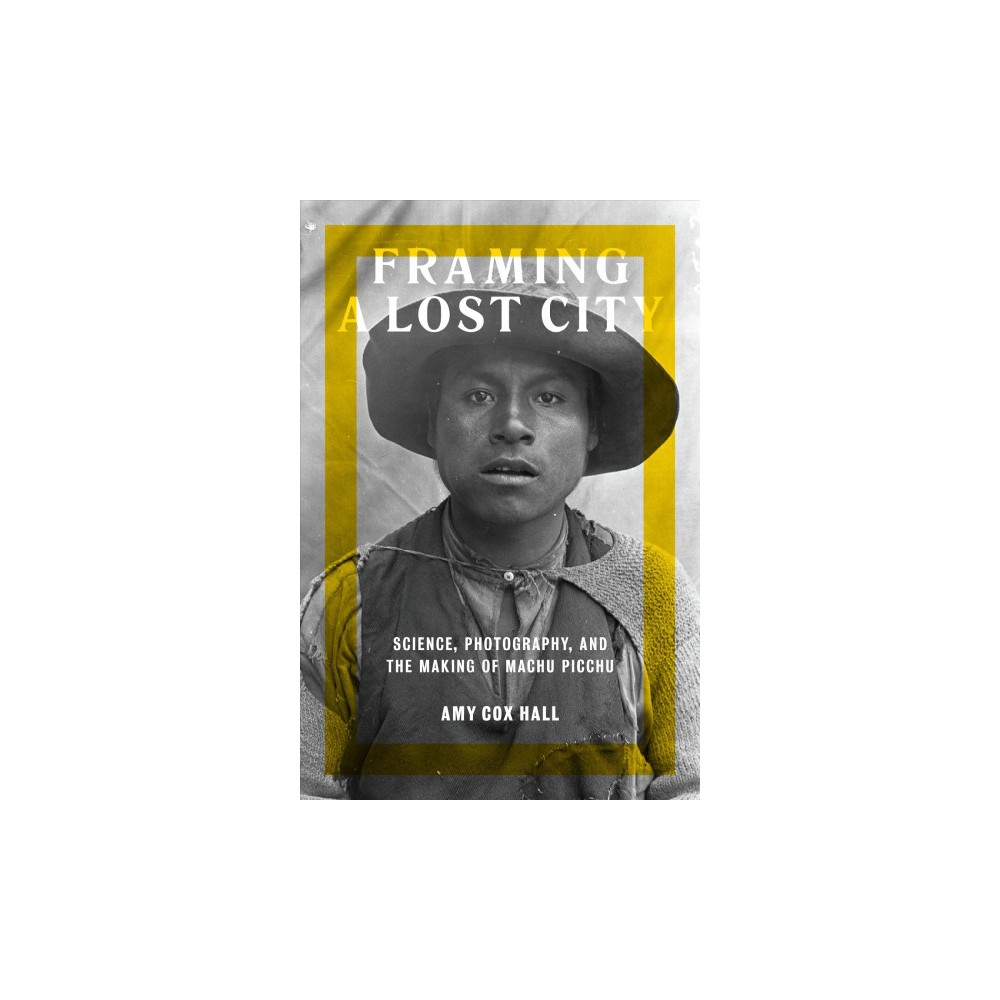 Framing a Lost City : Science, Photography, and the Making of Machu Picchu (Hardcover) (Amy Cox Hall)