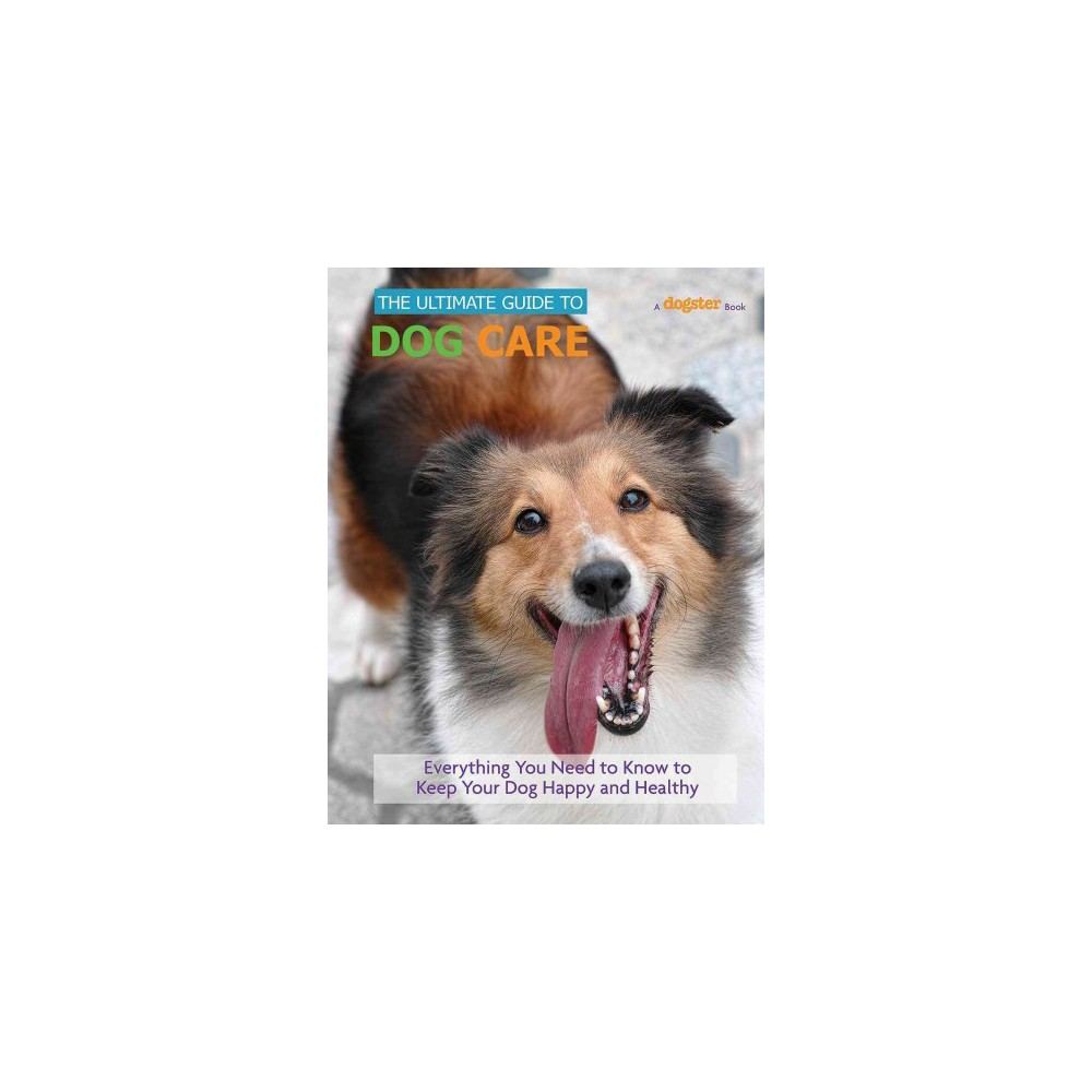 Ultimate Guide to Dog Care : Everything You Need to Know to Keep Your Dog Happy and Healthy (Hardcover)