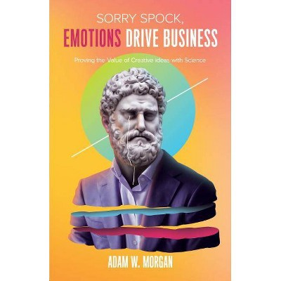 Sorry Spock, Emotions Drive Business - by  Adam W Morgan (Paperback)