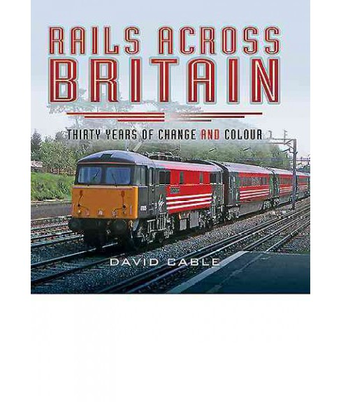 Rails Across Britain : Thirty Years of Change and Colour (Hardcover) (David Cable) - image 1 of 1