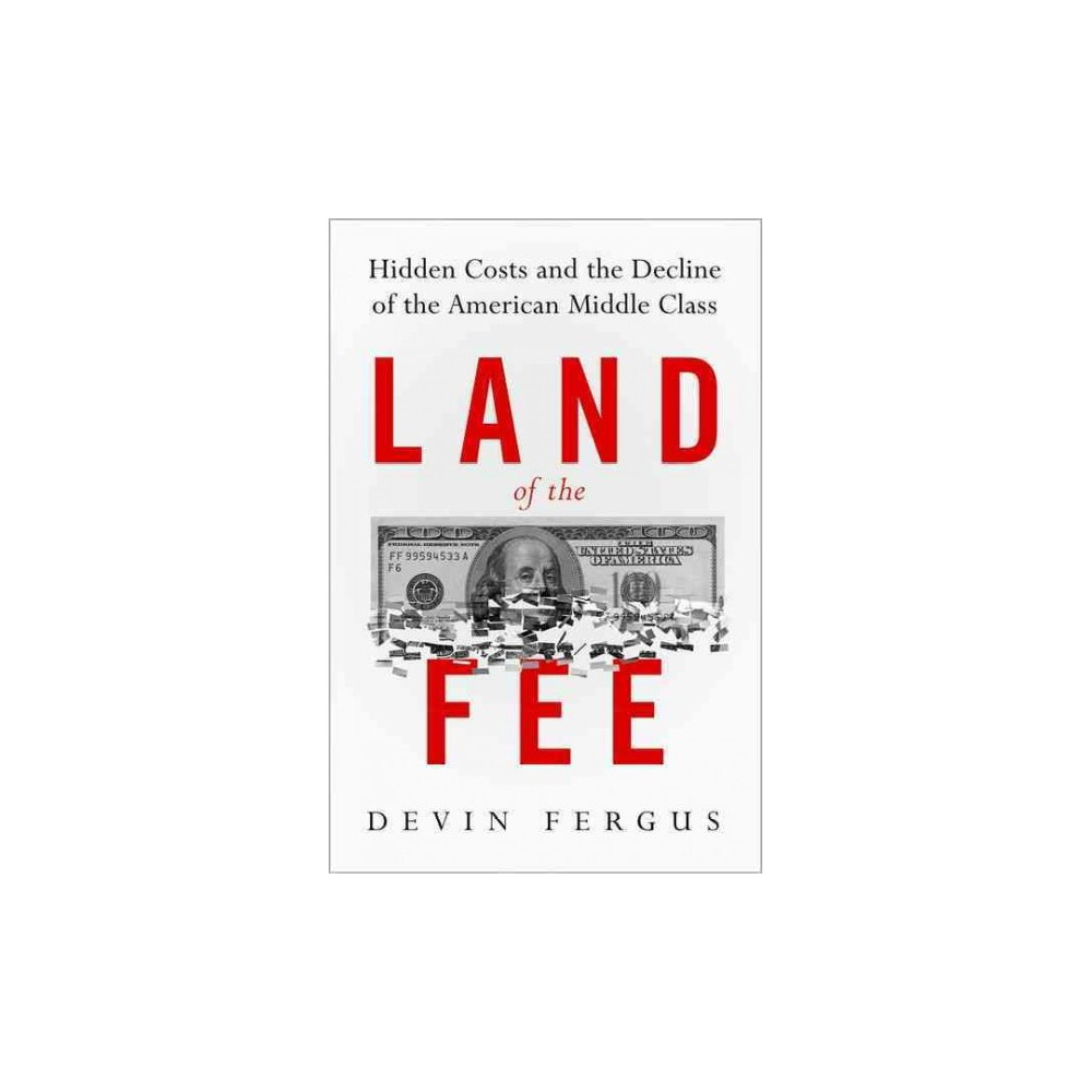 Land of the Fee : Hidden Costs and the Decline of the American Middle Class - (Hardcover)