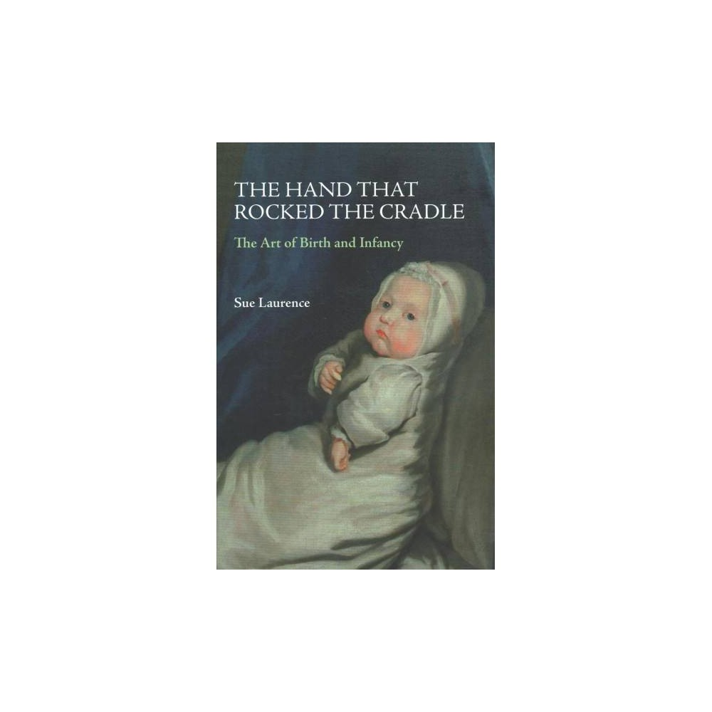 Hand That Rocked the Cradle : The Art of Birth and Infancy - by Sue Laurence (Hardcover)