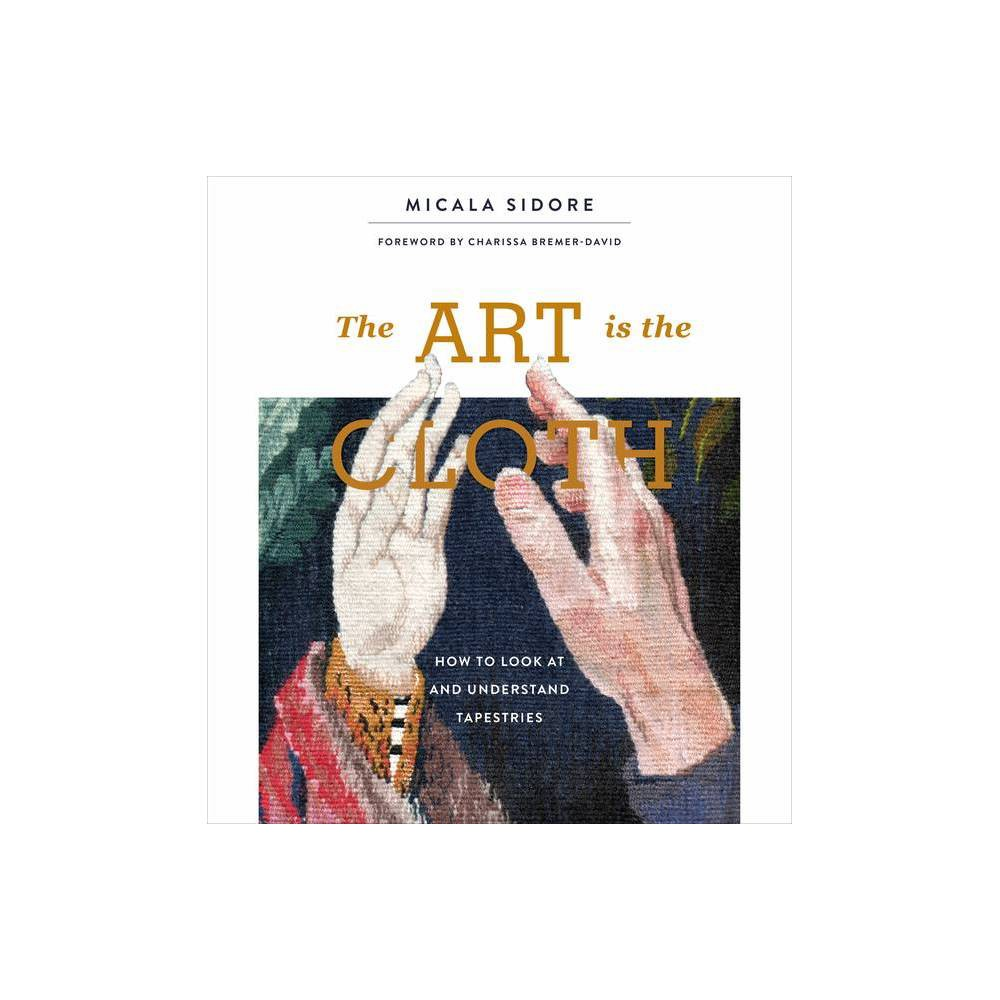 The Art Is The Cloth By Micala Sidore Hardcover