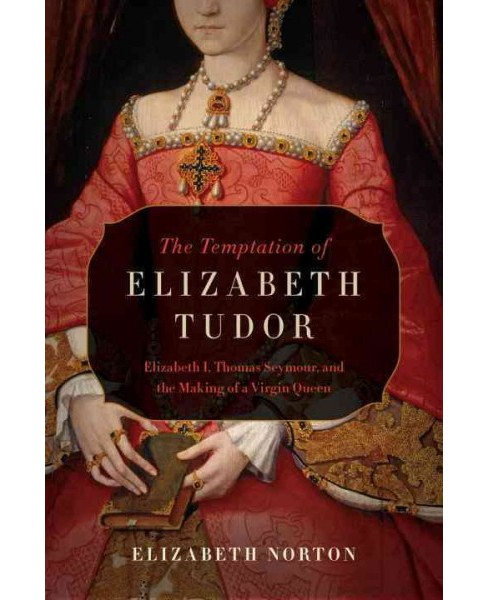 Temptation of Elizabeth Tudor : Elizabeth I, Thomas Seymour, and the Making of a Virgin Queen - image 1 of 1