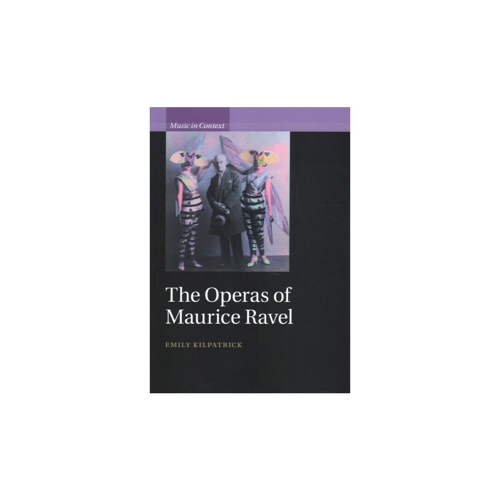 Operas of Maurice Ravel - (Music in Context) by Emily Kilpatrick (Paperback)