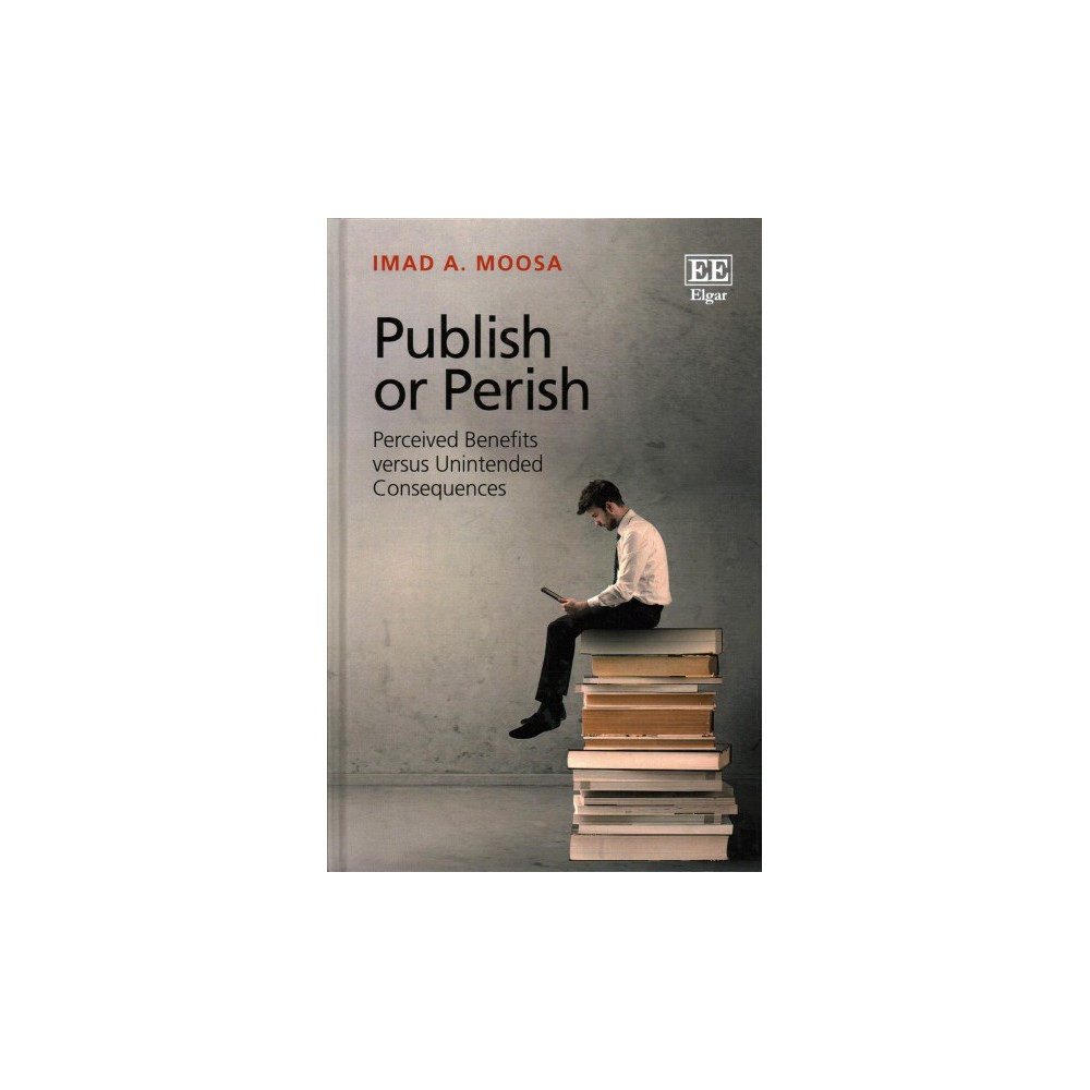 Publish or Perish : Perceived Benefits Versus Unintended Consequences - by Imad A. Moosa (Hardcover)