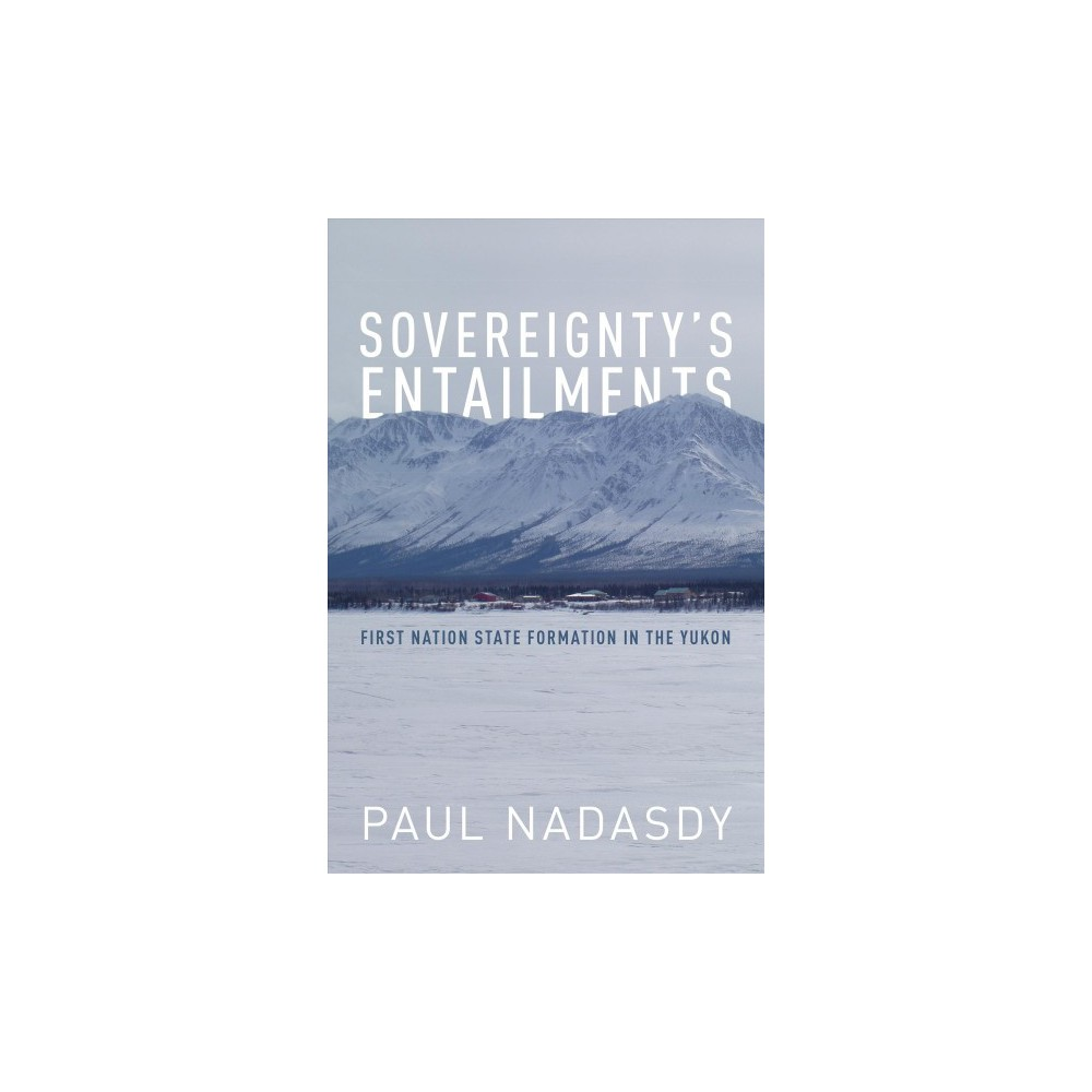 Sovereignty's Entailments : First Nation State Formation in the Yukon - by Paul Nadasdy (Paperback)