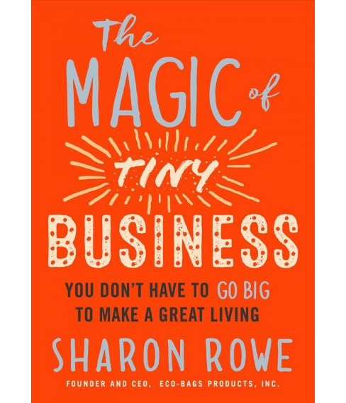 Magic of Tiny Business : You Don't Have to Go Big to Make a Great Living -  by Sharon Rowe (Paperback) - image 1 of 1