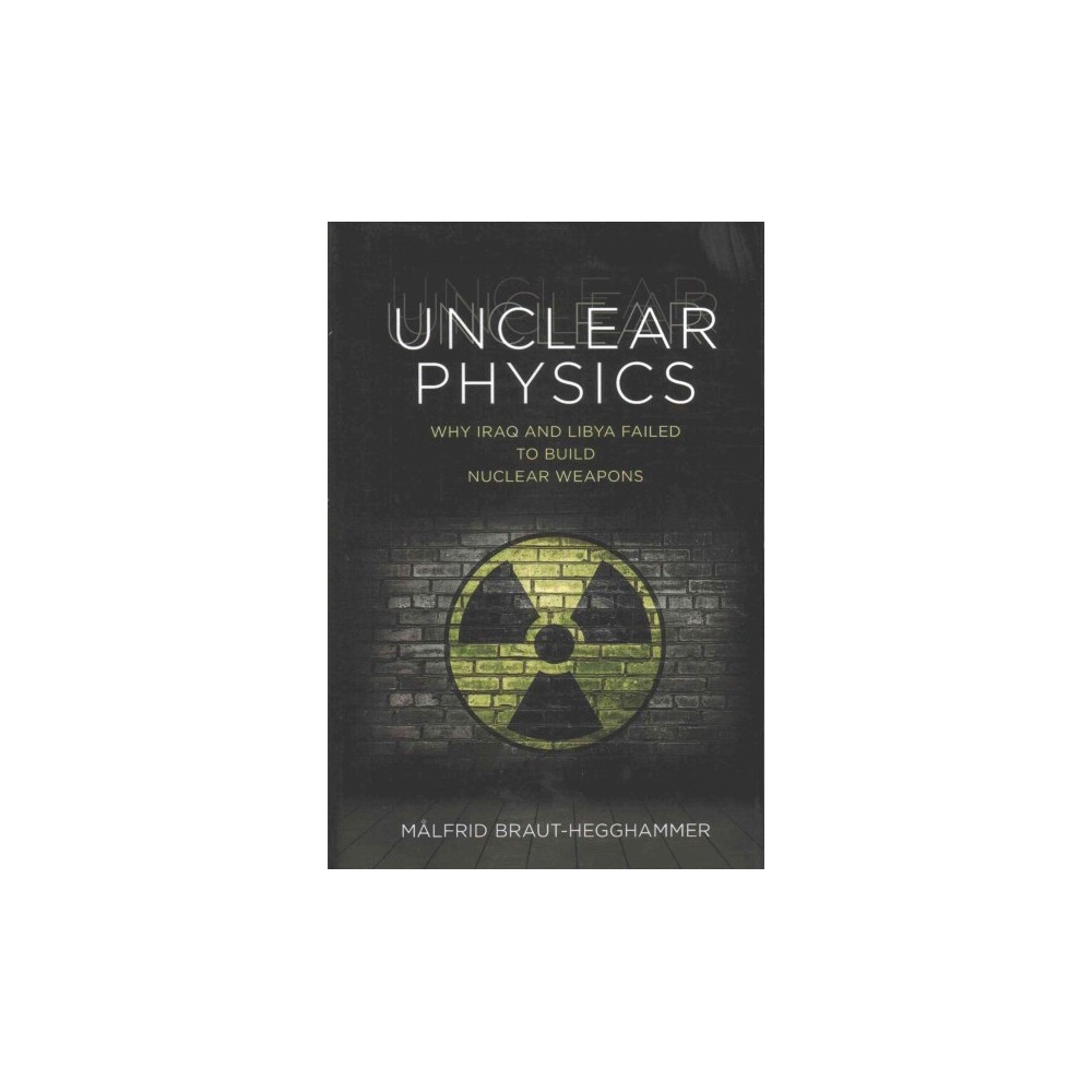 Unclear Physics : Why Iraq and Libya Failed to Build Nuclear Weapons (Hardcover) (Malfrid
