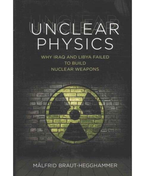 Unclear Physics : Why Iraq and Libya Failed to Build Nuclear Weapons (Hardcover) (Malfrid - image 1 of 1