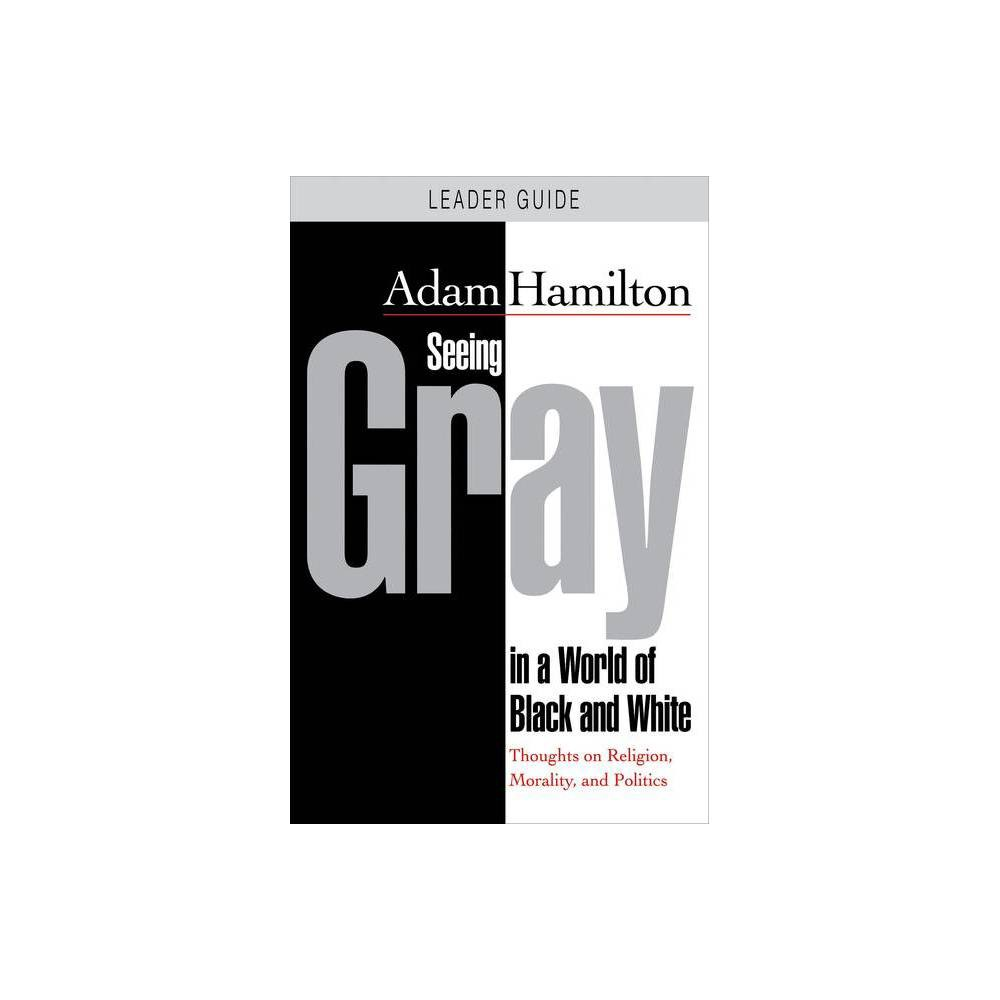 Seeing Gray In A World Of Black And White Leader Guide By Adam Hamilton Paperback