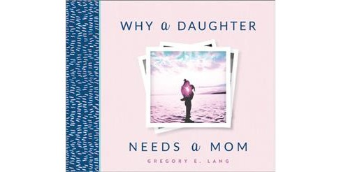 Why a Daughter Needs a Mom -  by Gregory Lang (Hardcover) - image 1 of 1