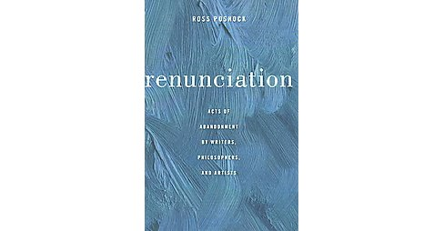 Renunciation : Acts of Abandonment by Writers, Philosophers, and Artists (Hardcover) (Ross Posnock) - image 1 of 1