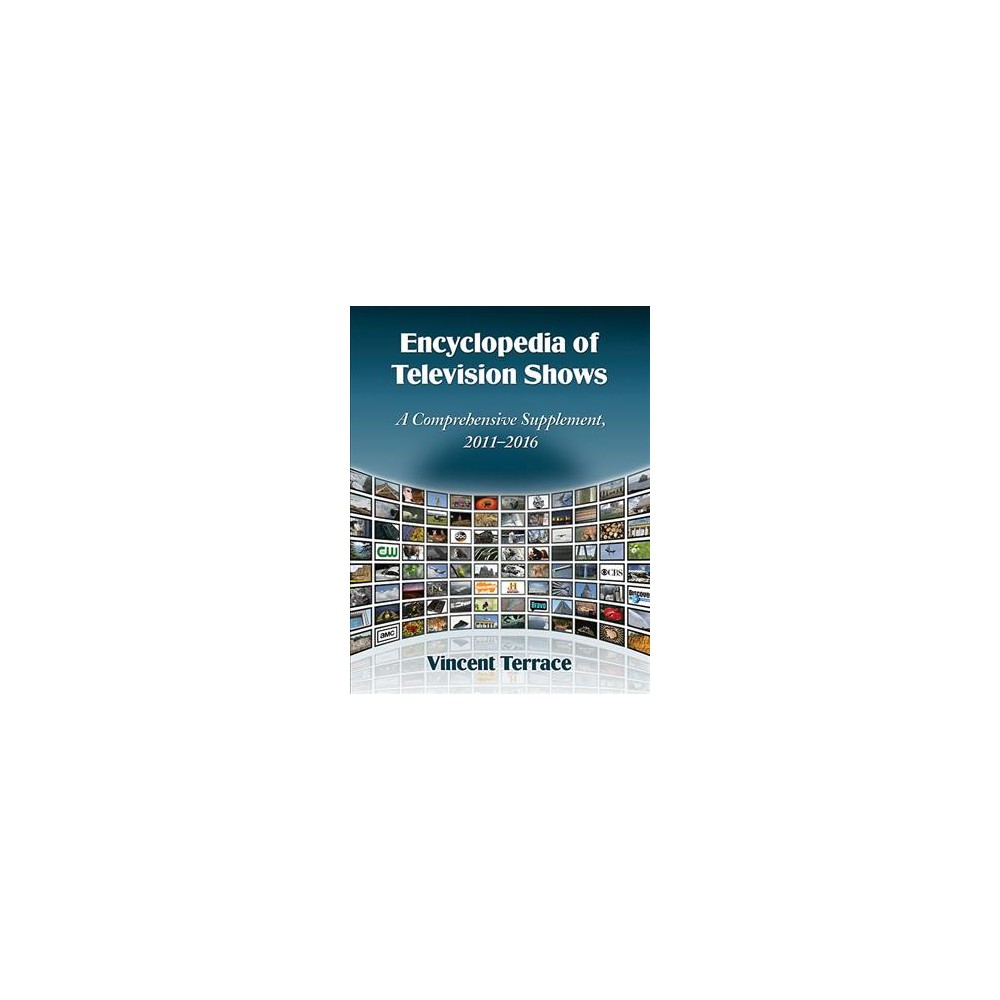 Encyclopedia of Television Shows : A Comprehensive Supplement, 2011-2016 - (Paperback)