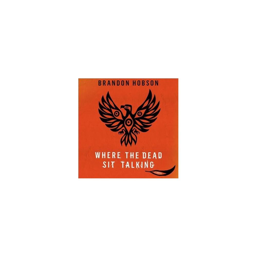 Where the Dead Sit Talking - Unabridged by Brandon Hobson (CD/Spoken Word)