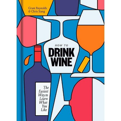 How to Drink Wine - by Grant Reynolds & Chris Stang (Hardcover)