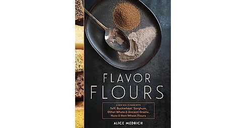 Flavor Flours : A New Way to Bake With Teff, Buckwheat, Sorghum, Other Whole & Ancient Grains, Nuts & - image 1 of 1