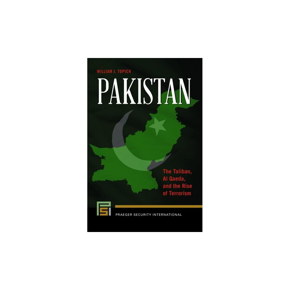 Pakistan : The Taliban, Al Qaeda, and the Rise of Terrorism - by William J. Topich (Hardcover)