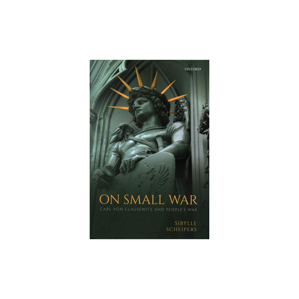 On Small War : Carl Von Clausewitz and People's War - by Sibylle Scheipers (Hardcover)