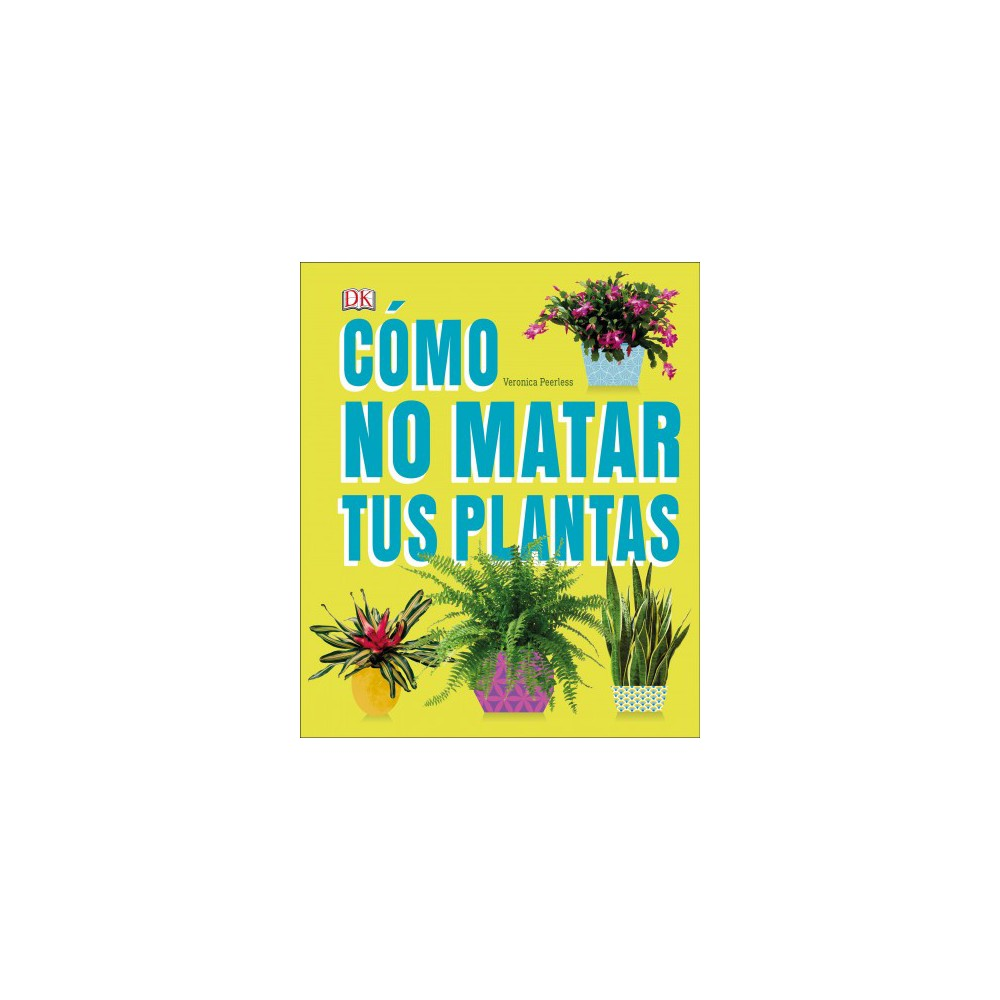 Cómo No Matar a tus Plantas / How Not to Kill Your Houseplant - by Veronica Peerless (Hardcover)