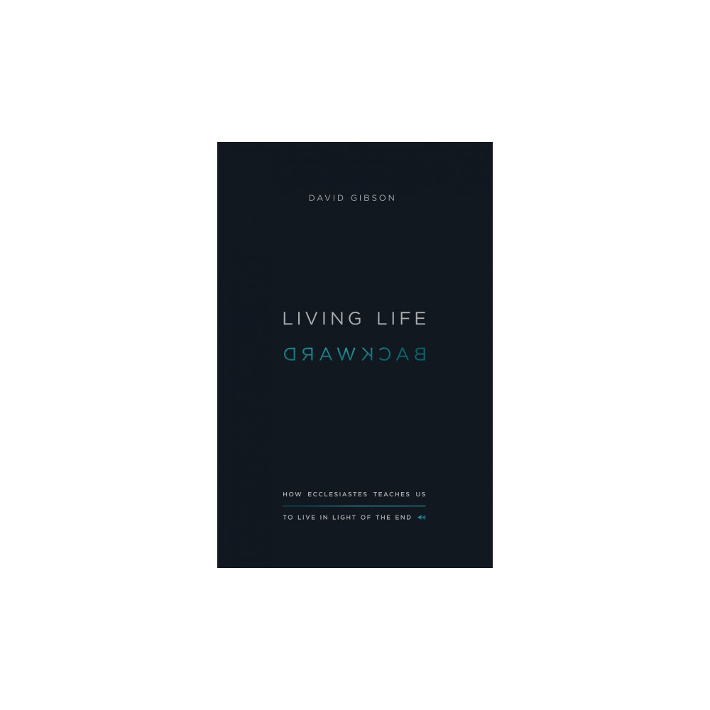 Living Life Backward : How Ecclesiastes Teaches Us to Live in Light of the End - (Paperback)