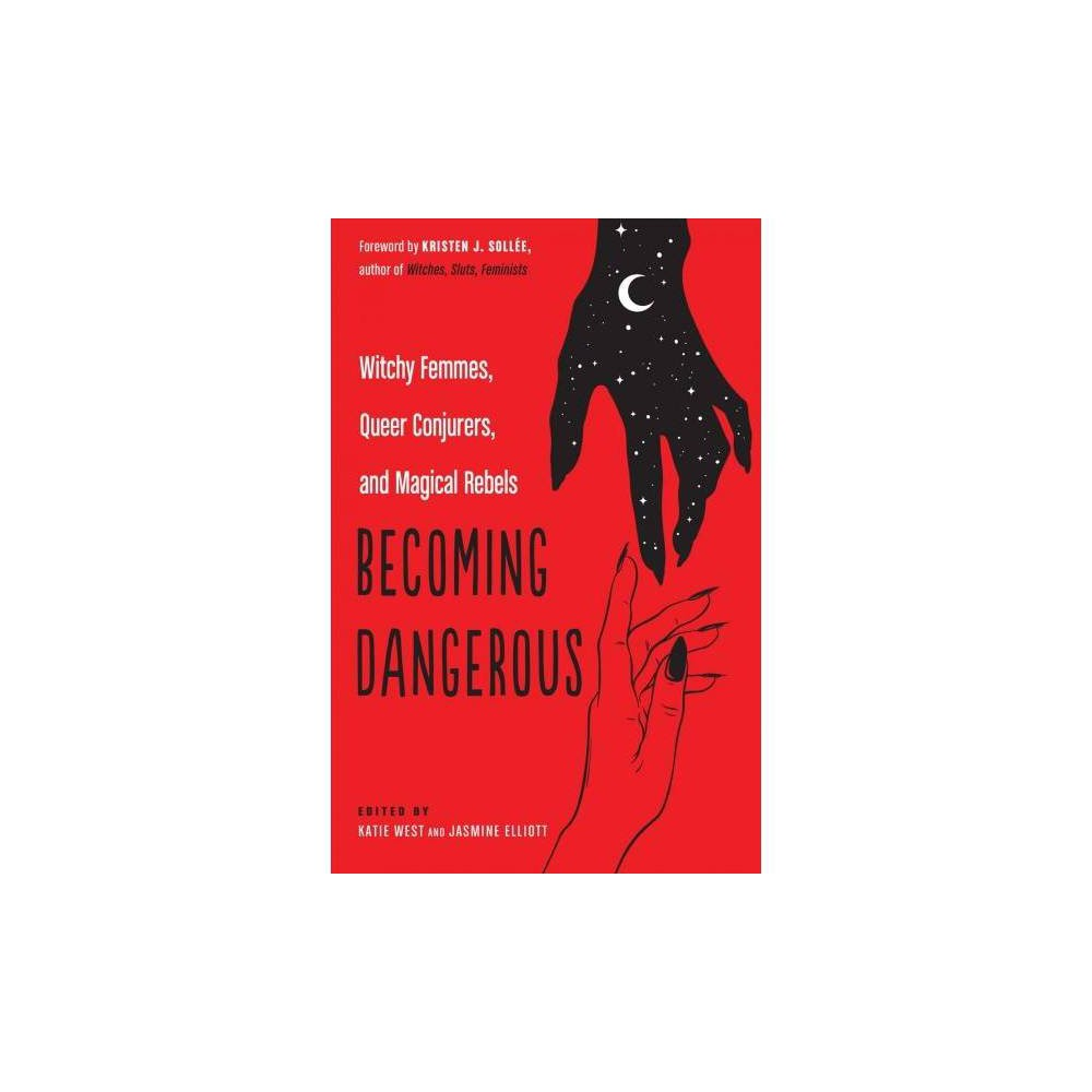 Becoming Dangerous : Witchy Femmes, Queer Conjurers, and Magical Rebels - (Paperback)