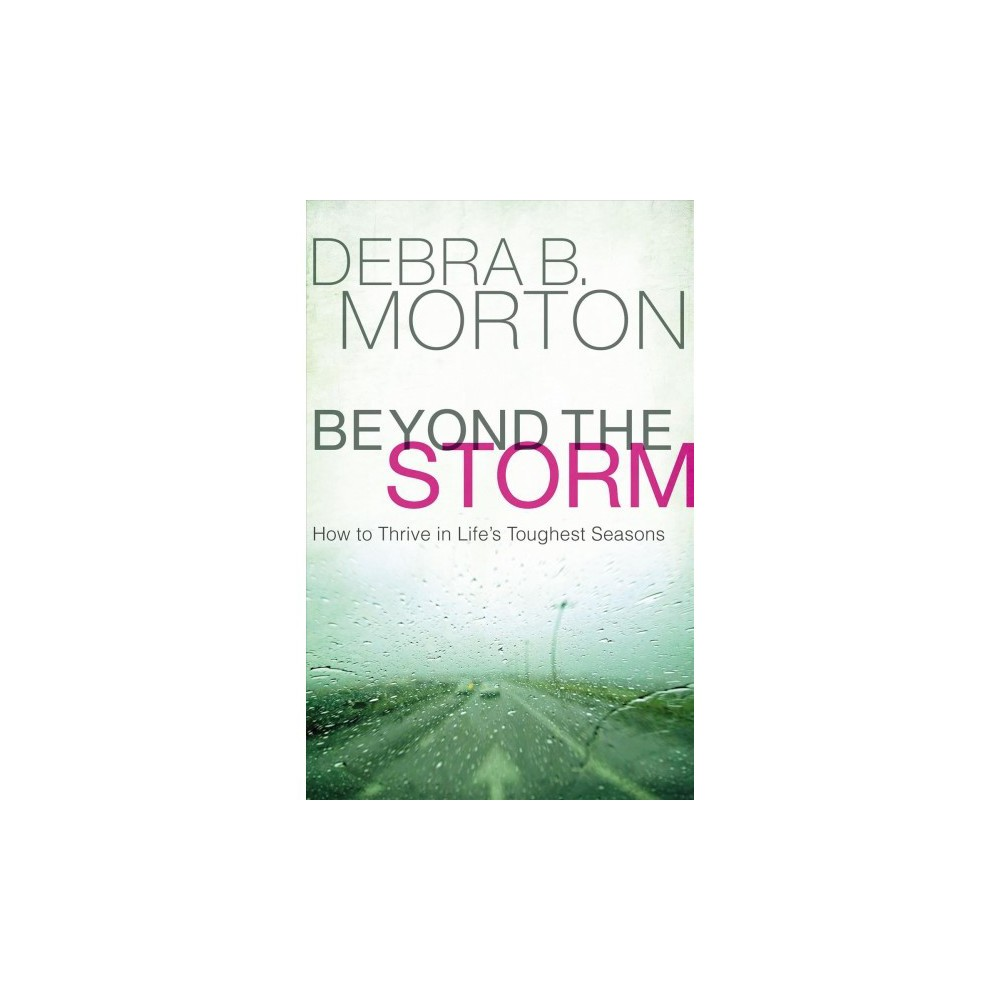 Beyond the Storm : How to Thrive in Life's Toughest Seasons - by Debra B. Morton (Hardcover)