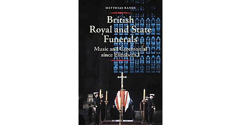 British Royal and State Funerals : Music and Ceremonial Since Elizabeth I (Hardcover) (Matthias Range) - image 1 of 1