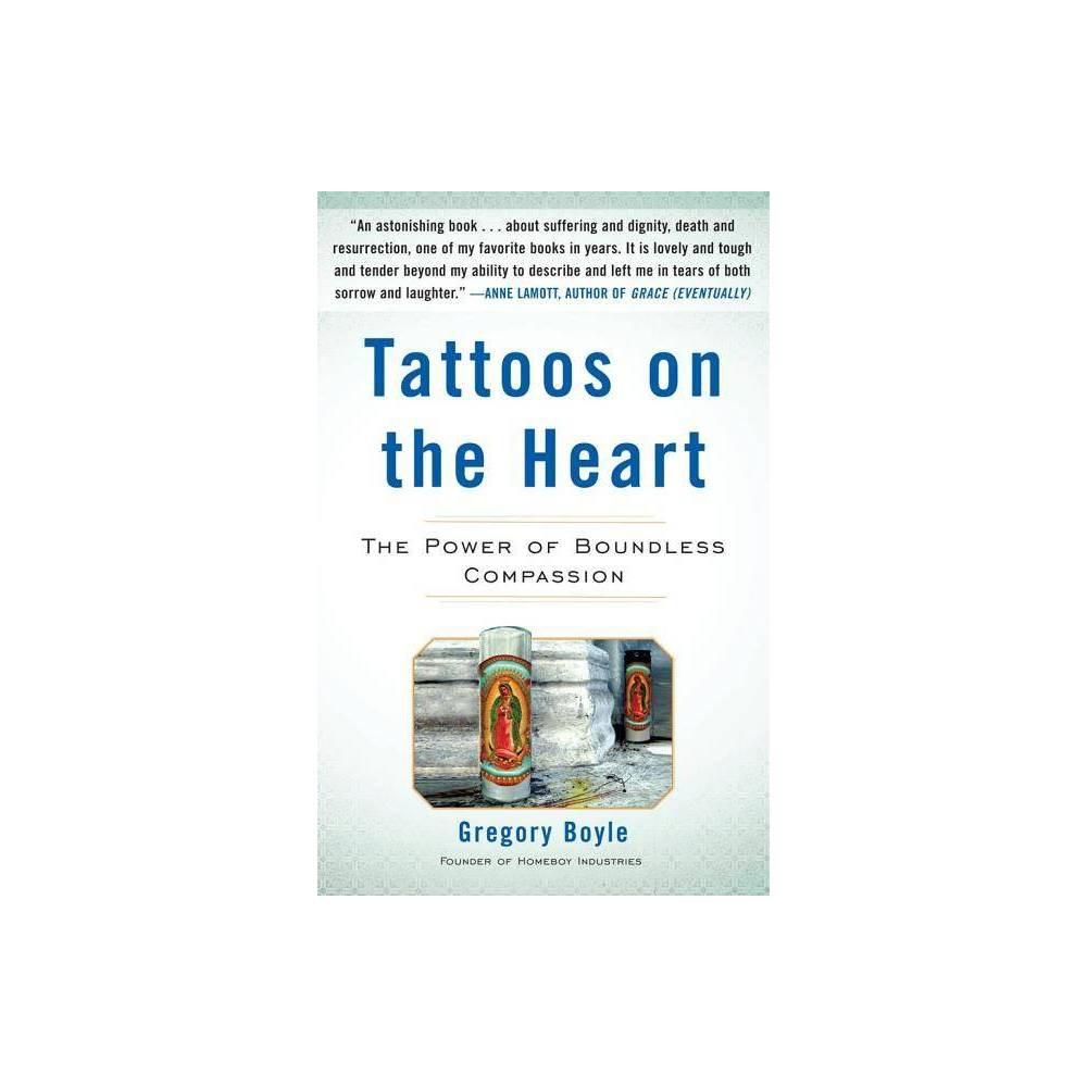 Tattoos on the Heart - by Gregory Boyle (Hardcover) Father Gregory Boyle's sparkling parables about kinship and the sacredness of life are drawn from twenty years working with gangs in LA. How do you fight despair and learn to meet the world with a loving heart? How do you overcome shame? Stay faithful in spite of failure? No matter where people live or what their circumstances may be, everyone needs boundless, restorative love. Gorgeous and uplifting, Tattoos on the Heart amply demonstrates the impact unconditional love can have on your life. As a pastor working in a neighborhood with the highest concentration of murderous gang activity in Los Angeles, Gregory Boyle created an organization to provide jobs, job training, and encouragement so that young people could work together and learn the mutual respect that comes from collaboration. Tattoos on the Heart is a breathtaking series of parables distilled from his twenty years in the barrio. Arranged by theme and filled with sparkling humor and glowing generosity, these essays offer a stirring look at how full our lives could be if we could find the joy in loving others and in being loved unconditionally. From giant, tattooed Cesar, shopping at JCPenney fresh out of prison, we learn how to feel worthy of God's love. From ten-year-old Lula we learn the importance of being known and acknowledged. From Pedro we understand the kind of patience necessary to rescue someone from the darkness. In each chapter we benefit from Boyle's wonderful, hard-earned wisdom. Inspired by faith but applicable to anyone trying to be good, these personal, unflinching stories are full of surprising revelations and observations of the community in which Boyle works and of the many lives he has helped save. Erudite, down-to-earth, and utterly heartening, these essays about universal kinship and redemption are moving examples of the power of unconditional love in difficult times and the importance of fighting despair. With Gregory Boyle's guida