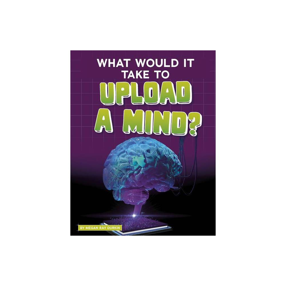 What Would It Take To Upload A Mind Sci Fi Tech By Megan Ray Durkin Hardcover