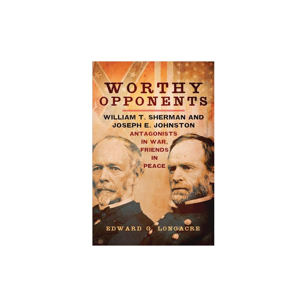 Worthy Opponents : William T. Sherman and Joseph E. Johnston: Antagonists in War, Friends in Peace